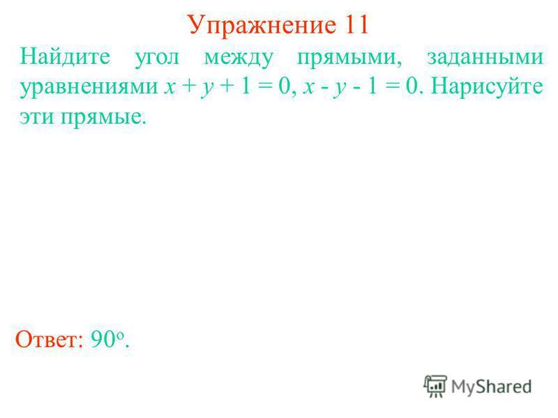 Упражнение 11 Найдите угол между прямыми, заданными уравнениями x + y + 1 = 0, x - y - 1 = 0. Нарисуйте эти прямые. Ответ: 90 о.