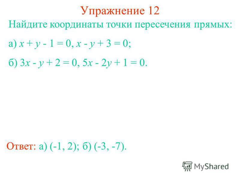 Упражнение 12 Найдите координаты точки пересечения прямых: а) x + y - 1 = 0, x - y + 3 = 0; б) 3x - y + 2 = 0, 5x - 2y + 1 = 0. Ответ: а) (-1, 2);б) (-3, -7).