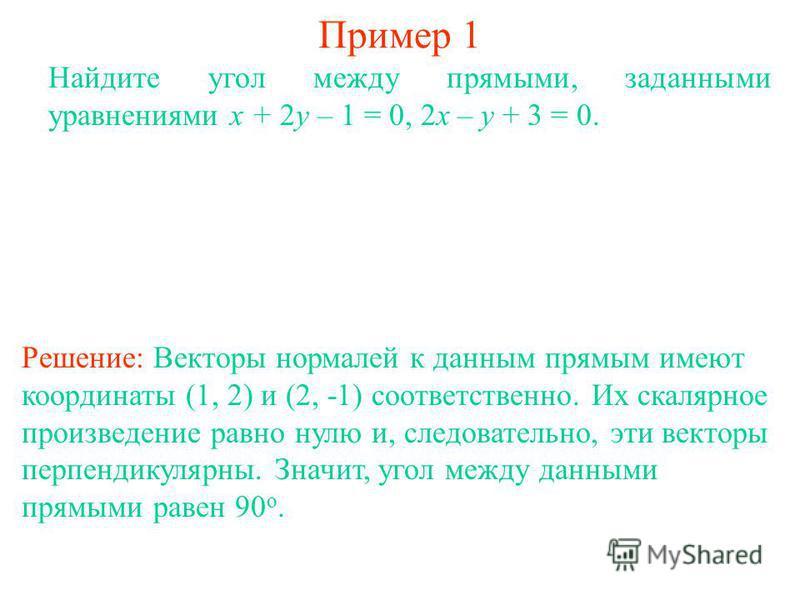 Пример 1 Найдите угол между прямыми, заданными уравнениями x + 2y – 1 = 0, 2x – y + 3 = 0. Решение: Векторы нормалей к данным прямым имеют координаты (1, 2) и (2, -1) соответственно. Их скалярное произведение равно нулю и, следовательно, эти векторы