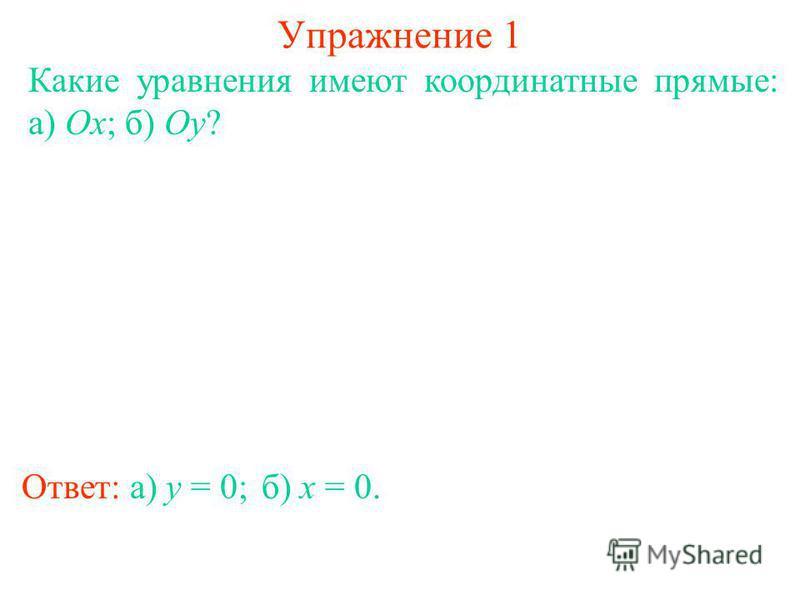 Упражнение 1 Какие уравнения имеют координатные прямые: а) Ox; б) Oy? Ответ: а) y = 0;б) x = 0.