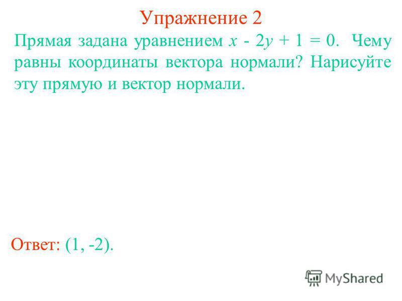 Упражнение 2 Прямая задана уравнением x - 2y + 1 = 0. Чему равны координаты вектора нормали? Нарисуйте эту прямую и вектор нормали. Ответ: (1, -2).