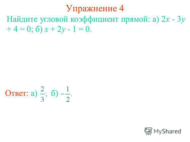 Упражнение 4 Найдите угловой коэффициент прямой: а) 2x - 3y + 4 = 0; б) x + 2y - 1 = 0. Ответ: а)б)