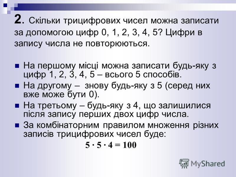 2. Скільки трицифрових чисел можна записати за допомогою цифр 0, 1, 2, 3, 4, 5? Цифри в запису числа не повторюються. На першому місці можна записати будь-яку з цифр 1, 2, 3, 4, 5 – всього 5 способів. На другому – знову будь-яку з 5 (серед них вже мо