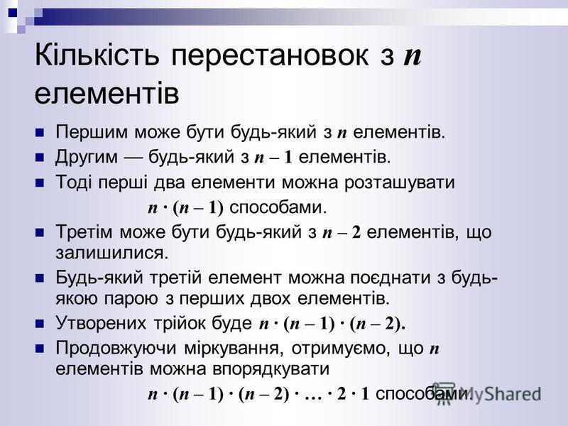 Кількість перестановок з п елементів Першим може бути будь-який з п елементів. Другим будь-який з п – 1 елементів. Тоді перші два елементи можна розташувати п · (п – 1) способами. Третім може бути будь-який з п – 2 елементів, що залишилися. Будь-який