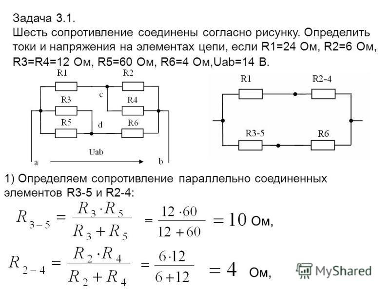 1) Определяем сопротивление параллельно соединенных элементов R3-5 и R2-4: Задача 3.1. Шесть сопротивление соединены согласно рисунку. Определить токи и напряжения на элементах цепи, если R1=24 Ом, R2=6 Ом, R3=R4=12 Ом, R5=60 Ом, R6=4 Ом,Uab=14 В. Ом