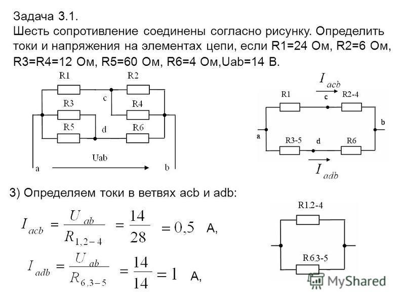 3) Определяем токи в ветвях acb и adb: А, Задача 3.1. Шесть сопротивление соединены согласно рисунку. Определить токи и напряжения на элементах цепи, если R1=24 Ом, R2=6 Ом, R3=R4=12 Ом, R5=60 Ом, R6=4 Ом,Uab=14 В.