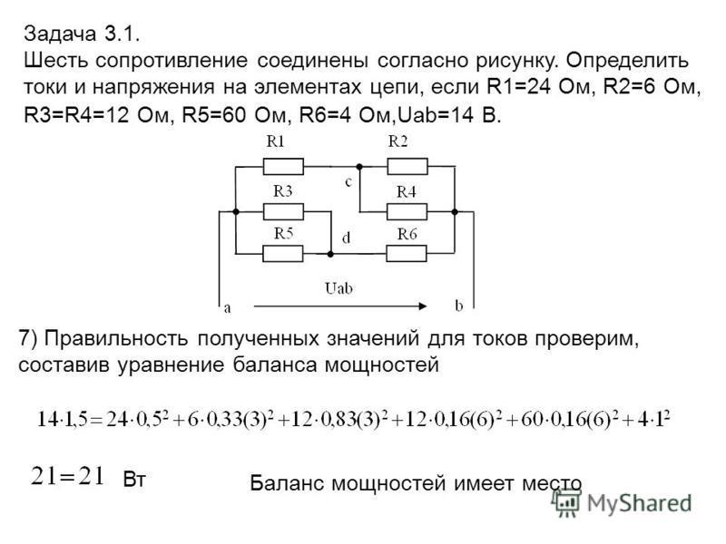 7) Правильность полученных значений для токов проверим, составив уравнение баланса мощностей Вт Баланс мощностей имеет место Задача 3.1. Шесть сопротивление соединены согласно рисунку. Определить токи и напряжения на элементах цепи, если R1=24 Ом, R2