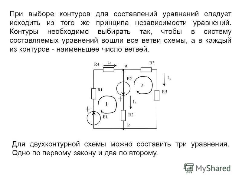 Для двухконтурной схемы можно составить три уравнения. Одно по первому закону и два по второму. При выборе контуров для составлений уравнений следует исходить из того же принципа независимости уравнений. Контуры необходимо выбирать так, чтобы в систе