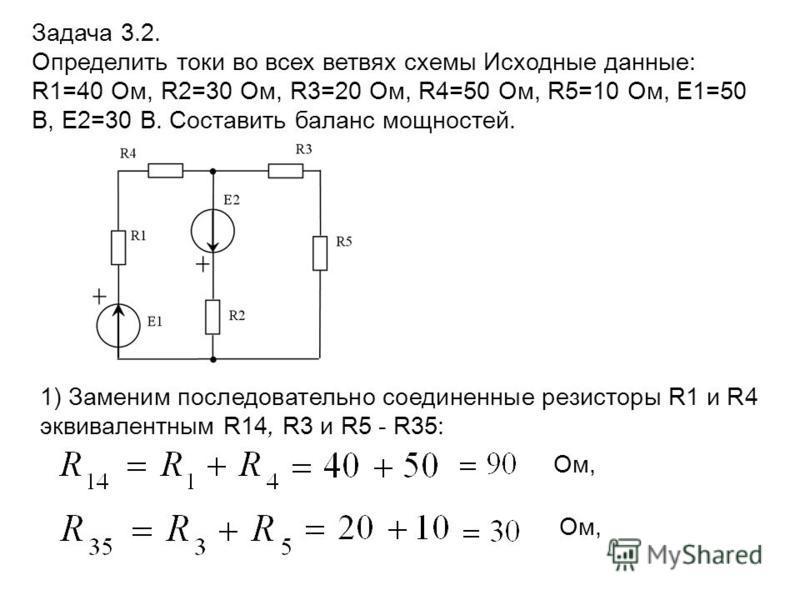 1) Заменим последовательно соединенные резисторы R1 и R4 эквивалентным R14, R3 и R5 - R35: Задача 3.2. Определить токи во всех ветвях схемы Исходные данные: R1=40 Ом, R2=30 Ом, R3=20 Ом, R4=50 Ом, R5=10 Ом, E1=50 В, E2=30 В. Составить баланс мощносте