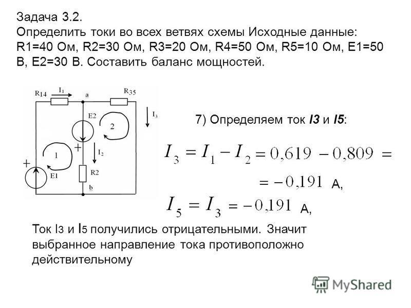 Задача 3.2. Определить токи во всех ветвях схемы Исходные данные: R1=40 Ом, R2=30 Ом, R3=20 Ом, R4=50 Ом, R5=10 Ом, E1=50 В, E2=30 В. Составить баланс мощностей. 7) Определяем ток I3 и I5: А, Ток I 3 и I 5 получились отрицательными. Значит выбранное