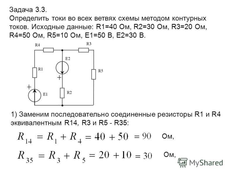 1) Заменим последовательно соединенные резисторы R1 и R4 эквивалентным R14, R3 и R5 - R35: Задача 3.3. Определить токи во всех ветвях схемы методом контурных токов. Исходные данные: R1=40 Ом, R2=30 Ом, R3=20 Ом, R4=50 Ом, R5=10 Ом, E1=50 В, E2=30 В.