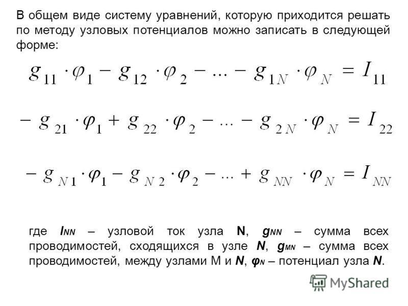 В общем виде систему уравнений, которую приходится решать по методу узловых потенциалов можно записать в следующей форме: где I NN – узловой ток узла N, g NN – сумма всех проводимостей, сходящихся в узле N, g MN – сумма всех проводимостей, между узла