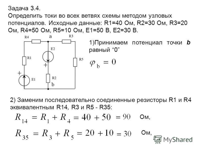 1)Принимаем потенциал точки b равный 0 Задача 3.4. Определить токи во всех ветвях схемы методом узловых потенциалов. Исходные данные: R1=40 Ом, R2=30 Ом, R3=20 Ом, R4=50 Ом, R5=10 Ом, E1=50 В, E2=30 В. 2) Заменим последовательно соединенные резисторы