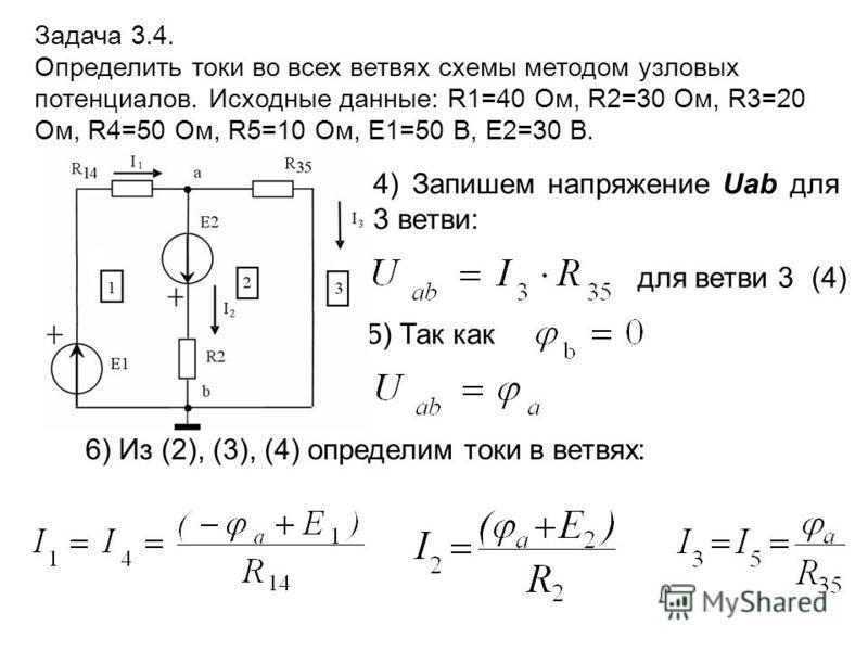 4) Запишем напряжение Uab для 3 ветви: Задача 3.4. Определить токи во всех ветвях схемы методом узловых потенциалов. Исходные данные: R1=40 Ом, R2=30 Ом, R3=20 Ом, R4=50 Ом, R5=10 Ом, E1=50 В, E2=30 В. 6) Из (2), (3), (4) определим токи в ветвях: для