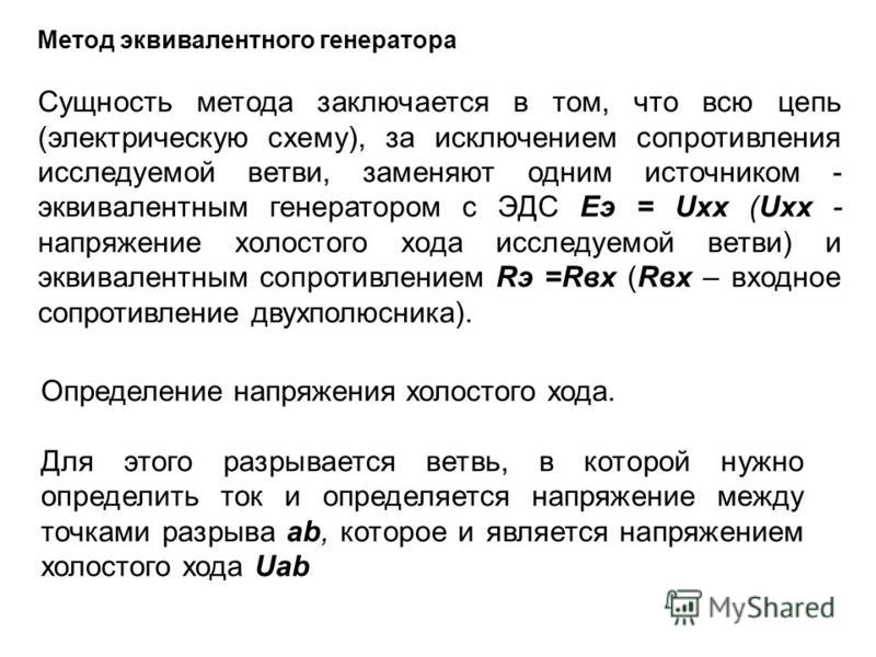 Метод эквивалентного генератора Сущность метода заключается в том, что всю цепь (электрическую схему), за исключением сопротивления исследуемой ветви, заменяют одним источником - эквивалентным генератором с ЭДС Еэ = Uxx (Uxx - напряжение холостого хо