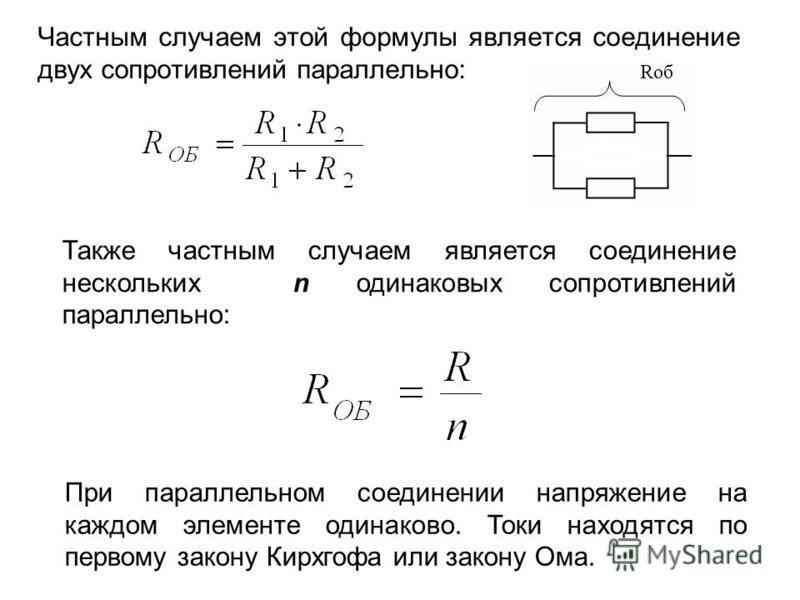 Частным случаем этой формулы является соединение двух сопротивлений параллельно: Также частным случаем является соединение нескольких n одинаковых сопротивлений параллельно: При параллельном соединении напряжение на каждом элементе одинаково. Токи на