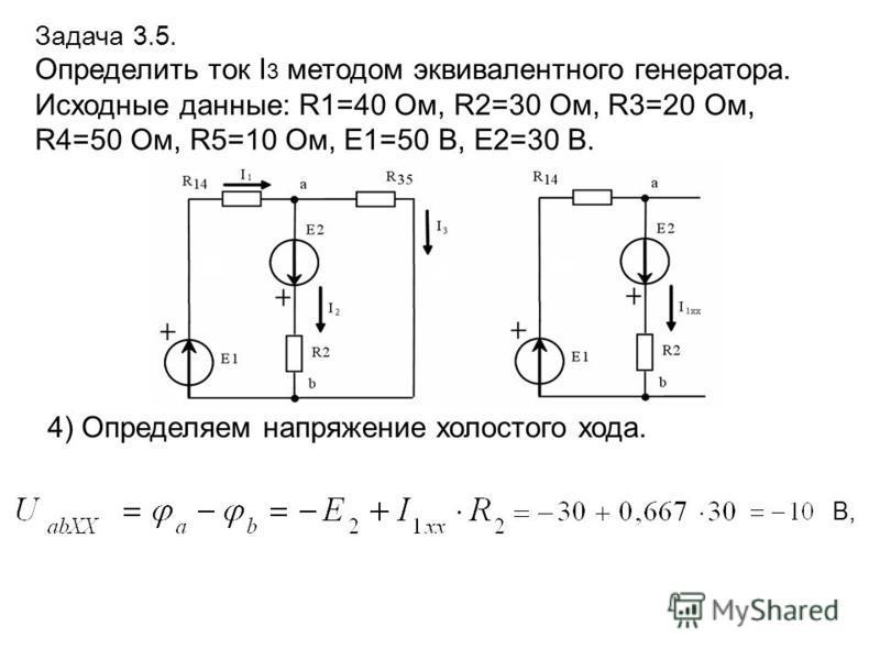 Задача 3.5. Определить ток I 3 методом эквивалентного генератора. Исходные данные: R1=40 Ом, R2=30 Ом, R3=20 Ом, R4=50 Ом, R5=10 Ом, E1=50 В, E2=30 В. 4) Определяем напряжение холостого хода. В,