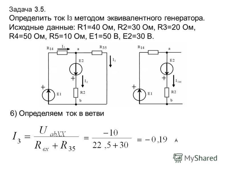 Задача 3.5. Определить ток I 3 методом эквивалентного генератора. Исходные данные: R1=40 Ом, R2=30 Ом, R3=20 Ом, R4=50 Ом, R5=10 Ом, E1=50 В, E2=30 В. 6) Определяем ток в ветви А