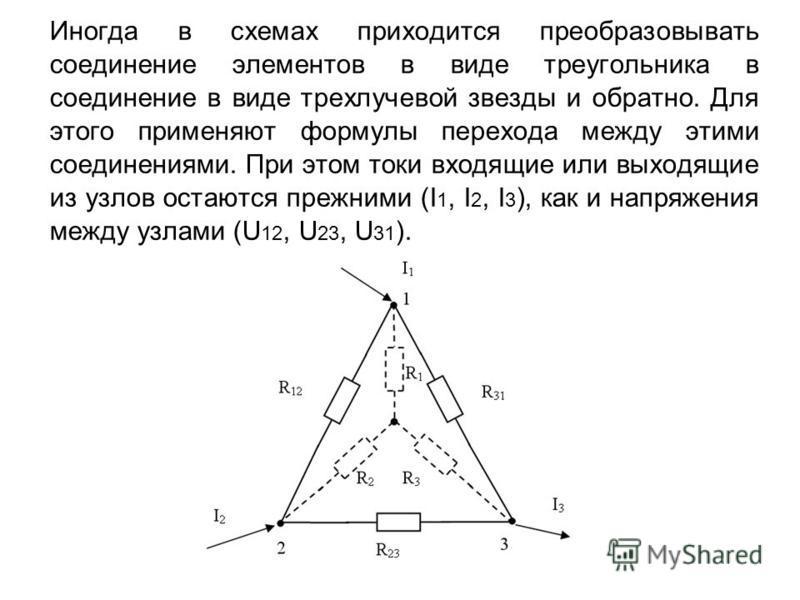 Иногда в схемах приходится преобразовывать соединение элементов в виде треугольника в соединение в виде трехлучевой звезды и обратно. Для этого применяют формулы перехода между этими соединениями. При этом токи входящие или выходящие из узлов остаютс