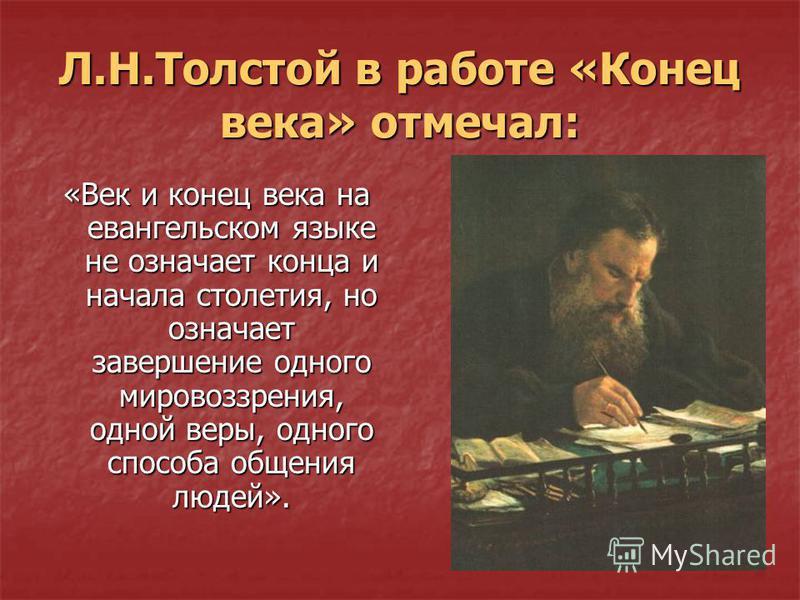 Л.Н.Толстой в работе «Конец века» отмечал: «Век и конец века на евангельском языке не означает конца и начала столетия, но означает завершение одного мировоззрения, одной веры, одного способа общения людей».