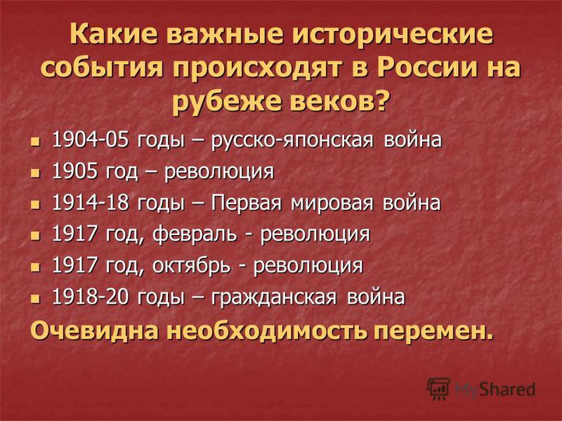 Какие важные исторические события происходят в России на рубеже веков? 1904-05 годы – русско-японская война 1905 год – революция 1914-18 годы – Первая мировая война 1917 год, февраль - революция 1917 год, октябрь - революция 1918-20 годы – гражданска