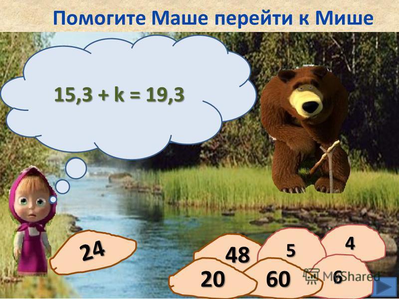 Помогите Маше перейти к Мише 24 48 Решите уравнение: 15,3 + k = 19,3 44 55 66 6020