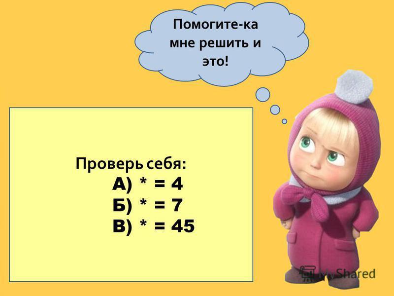 Помогите-ка мне решить и это! Вместо звёздочки подставить такое число, чтобы получилось уравнение, корнем которого было бы число 4. а) * + 5 = 2x + 1 б) 3x – 7 = * – 2 в) (5x + 1)2 = * – 3 Проверь себя: А) * = 4 Б) * = 7 В) * = 45