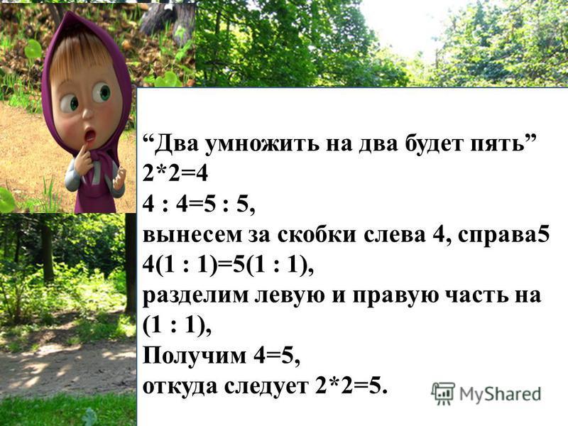 Два умножить на два будет пять 2*2=4 4 : 4=5 : 5, вынесем за скобки слева 4, справа 5 4(1 : 1)=5(1 : 1), разделим левую и правую часть на (1 : 1), Получим 4=5, откуда следует 2*2=5.