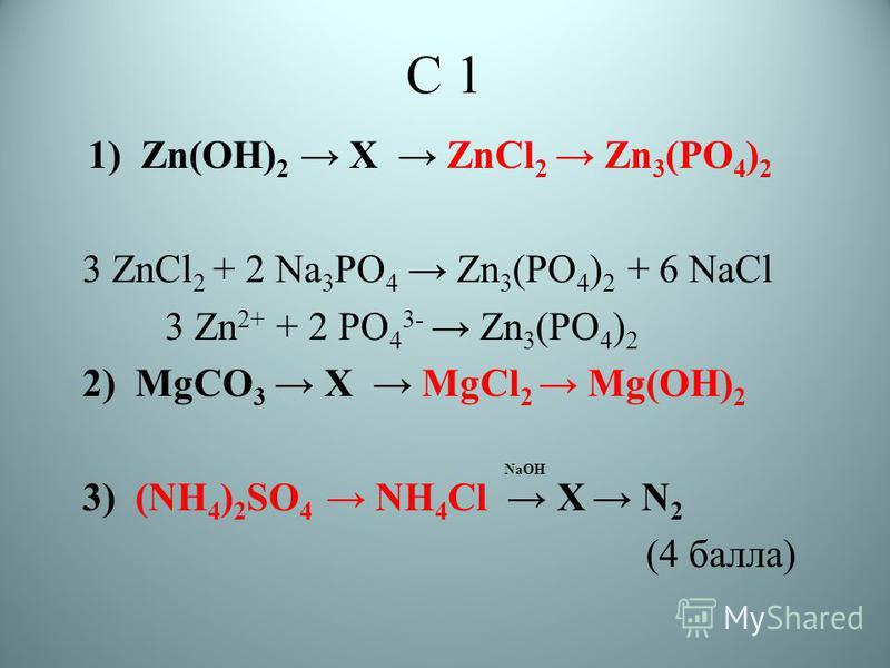 С 1 1) Zn(OH) 2 X ZnCl 2 Zn 3 (PO 4 ) 2 3 ZnCl 2 + 2 Na 3 PO 4 Zn 3 (PO 4 ) 2 + 6 NaCl 3 Zn 2+ + 2 PO 4 3- Zn 3 (PO 4 ) 2 2) MgCO 3 X MgCl 2 Mg(OH) 2 NaOH 3) (NH 4 ) 2 SO 4 NH 4 Cl X N 2 (4 балла)