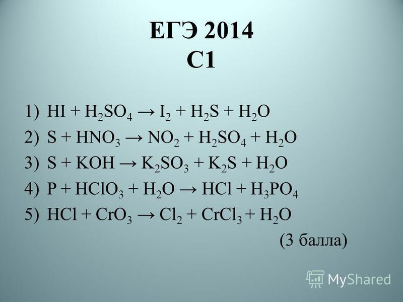 ЕГЭ 2014 С1 1)HI + H 2 SO 4 I 2 + H 2 S + H 2 O 2)S + HNO 3 NO 2 + H 2 SO 4 + H 2 O 3)S + KOH K 2 SO 3 + K 2 S + H 2 O 4)P + HClO 3 + H 2 O HCl + H 3 PO 4 5)HCl + CrO 3 Cl 2 + CrCl 3 + H 2 O (3 балла)