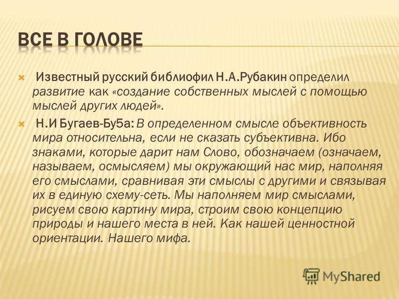 Известный русский библиофил Н.А.Рубакин определил развитие как «создание собственных мыслей с помощью мыслей других людей». Н.И Бугаев-Бу 5 а: В определенном смысле объективность мира относительна, если не сказать субъективна. Ибо знаками, которые да