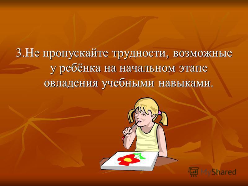 3. Не пропускайте трудности, возможные у ребёнка на начальном этапе овладения учебными навыками.