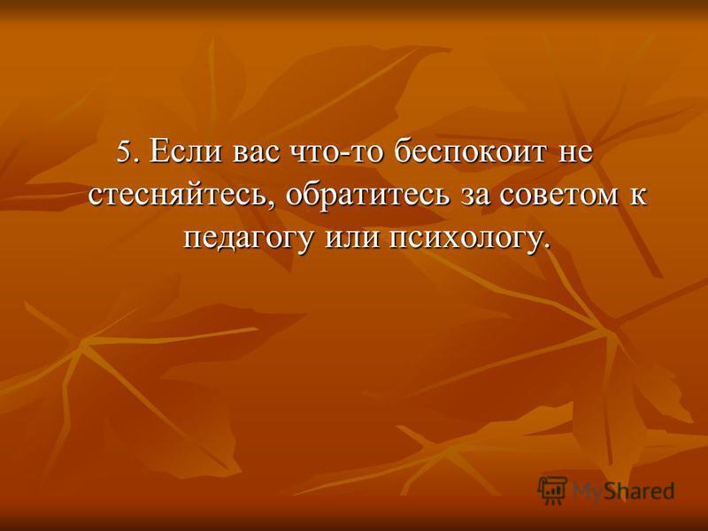 5. Если вас что-то беспокоит не стесняйтесь, обратитесь за советом к педагогу или психологу.