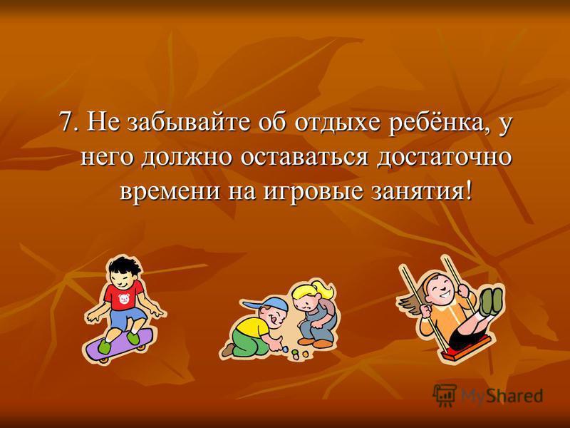 7. Не забывайте об отдыхе ребёнка, у него должно оставаться достаточно времени на игровые занятия!