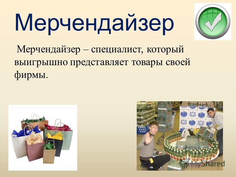 Мерчендайзер Мерчендайзер – специалист, который выигрышно представляет товары своей фирмы.