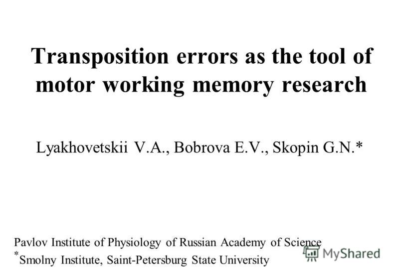 Transposition errors as the tool of motor working memory research Lyakhovetskii V.A., Bobrova E.V., Skopin G.N.* Pavlov Institute of Physiology of Russian Academy of Science * Smolny Institute, Saint-Petersburg State University