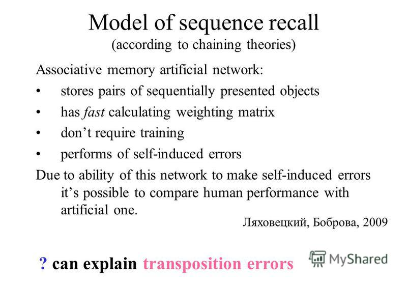 Model of sequence recall (according to chaining theories) Associative memory artificial network: stores pairs of sequentially presented objects has fast calculating weighting matrix dont require training performs of self-induced errors Due to ability