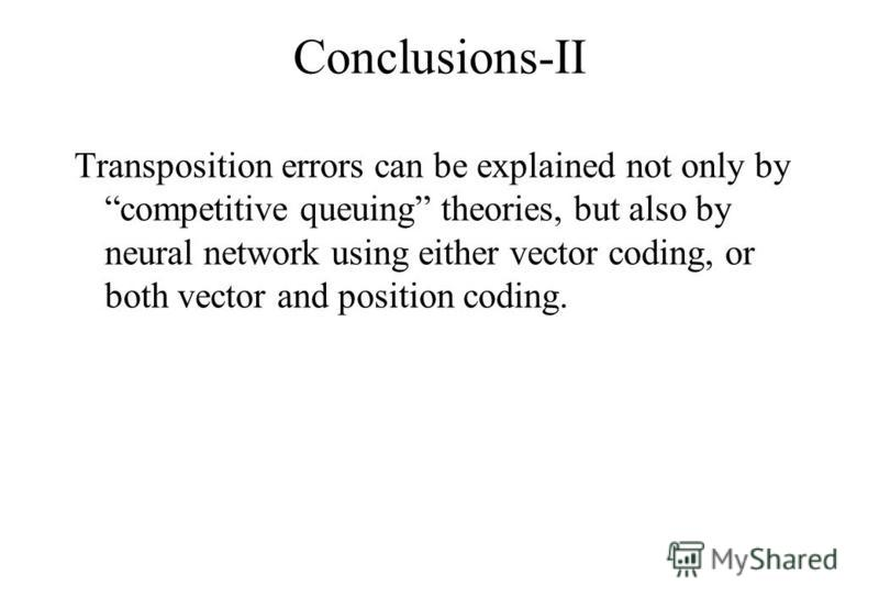 Conclusions-II Transposition errors can be explained not only by competitive queuing theories, but also by neural network using either vector coding, or both vector and position coding.