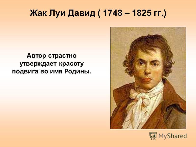 Жак Луи Давид ( 1748 – 1825 гг.) Автор страстно утверждает красоту подвига во имя Родины.