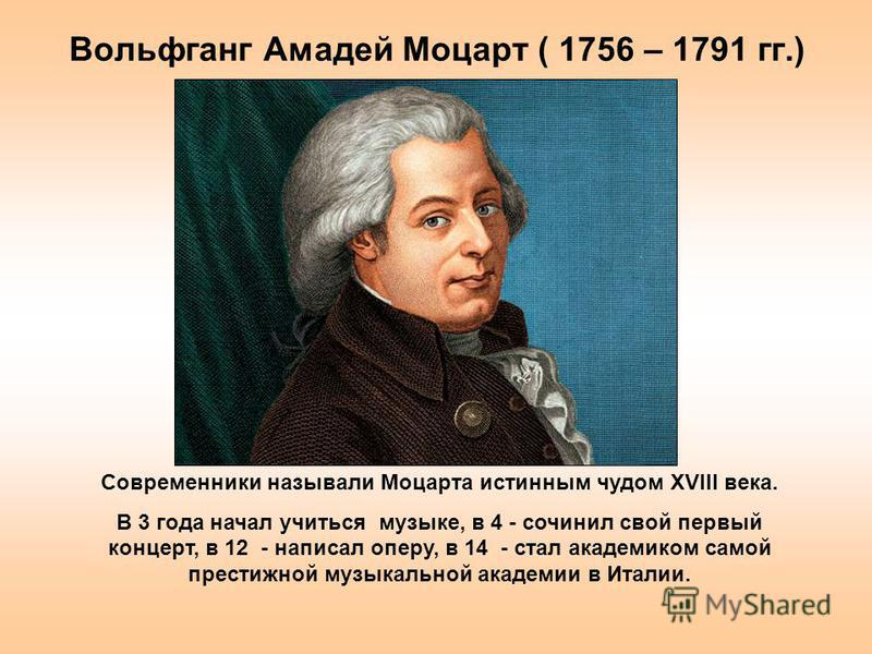 Вольфганг Амадей Моцарт ( 1756 – 1791 гг.) Современники называли Моцарта истинным чудом XVIII века. В 3 года начал учиться музыке, в 4 - сочинил свой первый концерт, в 12 - написал оперу, в 14 - стал академиком самой престижной музыкальной академии в