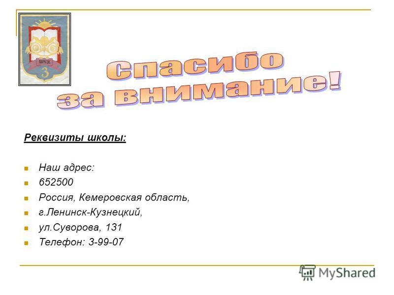 Реквизиты школы: Наш адрес: 652500 Россия, Кемеровская область, г.Ленинск-Кузнецкий, ул.Суворова, 131 Телефон: 3-99-07