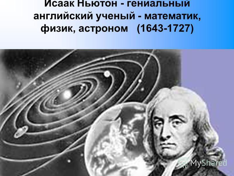Исаак Ньютон - гениальный английский ученый - математик, физик, астроном (1643-1727)