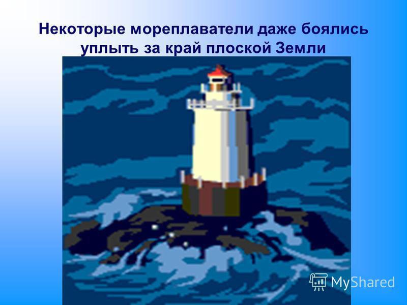 Некоторые мореплаватели даже боялись уплыть за край плоской Земли