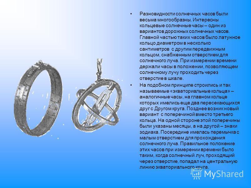 Разновидности солнечных часов были весьма многообразны. Интересны кольцевые солнечные часы – один из вариантов дорожных солнечных часов. Главной частью таких часов было латунное кольцо диаметром в несколько сантиметров с другим передвижным кольцом, с