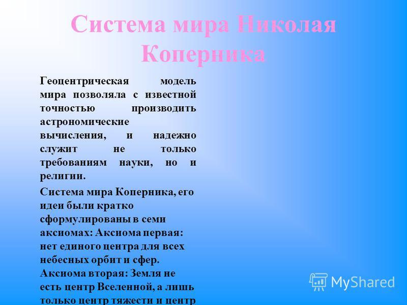 Система мира Николая Коперника Геоцентрическая модель мира позволяла с известной точностью производить астрономические вычисления, и надежно служит не только требованиям науки, но и религии. Система мира Коперника, его идеи были кратко сформулированы
