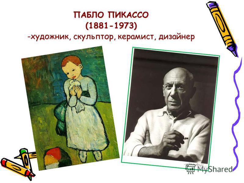 ПАБЛО ПИКАССО (1881-1973) -художник, скульптор, керамист, дизайнер