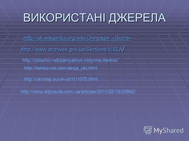 ВИКОРИСТАНІ ДЖЕРЕЛА http://uk.wikipedia.org/wiki/Операція_«Вісла» http://uk.wikipedia.org/wiki/Операція_«Вісла» http://uk.wikipedia.org/wiki/Операція_«Вісла» http://www.archives.gov.ua/Sections/VISLA / http://www.archives.gov.ua/Sections/VISLA / http