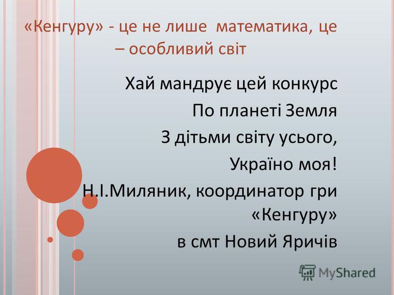 «Кенгуру» - це не лише математика, це – особливий світ Хай мандрує цей конкурс По планеті Земля З дітьми світу усього, Україно моя! Н.І.Миляник, координатор гри «Кенгуру» в смт Новий Яричів