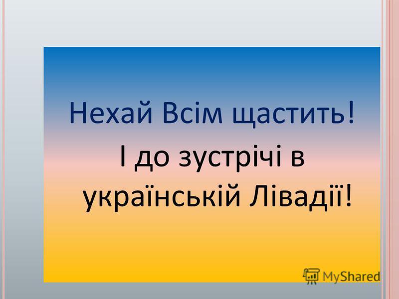Нехай Всім щастить! І до зустрічі в українській Лівадії!