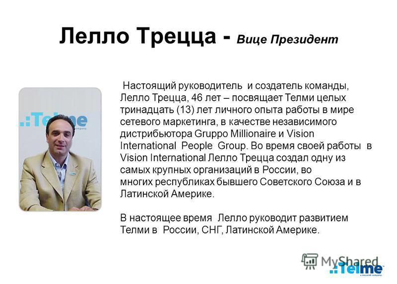 Лелло Трецца - Вице Президент Настоящий руководитель и создатель команды, Лелло Трецца, 46 лет – посвящает Телми целых тринадцать (13) лет личного опыта работы в мире сетевого маркетинга, в качестве независимого дистрибьютора Gruppo Millionaire и Vis
